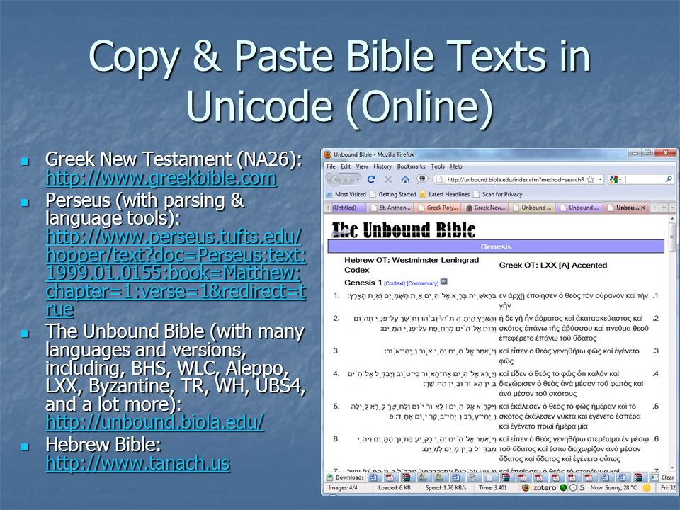 Copy & Paste Bible Texts in Unicode (Online) Greek New Testament (NA26): http://www.greekbible.com Greek New Testament (NA26): http://www.greekbible.com http://www.greekbible.com Perseus (with parsing & language tools): http://www.perseus.tufts.edu/ hopper/text doc=Perseus:text: 1999.01.0155:book=Matthew: chapter=1:verse=1&redirect=t rue Perseus (with parsing & language tools): http://www.perseus.tufts.edu/ hopper/text doc=Perseus:text: 1999.01.0155:book=Matthew: chapter=1:verse=1&redirect=t rue http://www.perseus.tufts.edu/ hopper/text doc=Perseus:text: 1999.01.0155:book=Matthew: chapter=1:verse=1&redirect=t rue http://www.perseus.tufts.edu/ hopper/text doc=Perseus:text: 1999.01.0155:book=Matthew: chapter=1:verse=1&redirect=t rue The Unbound Bible (with many languages and versions, including, BHS, WLC, Aleppo, LXX, Byzantine, TR, WH, UBS4, and a lot more): http://unbound.biola.edu/ The Unbound Bible (with many languages and versions, including, BHS, WLC, Aleppo, LXX, Byzantine, TR, WH, UBS4, and a lot more): http://unbound.biola.edu/ http://unbound.biola.edu/ Hebrew Bible: http://www.tanach.us Hebrew Bible: http://www.tanach.us http://www.tanach.us