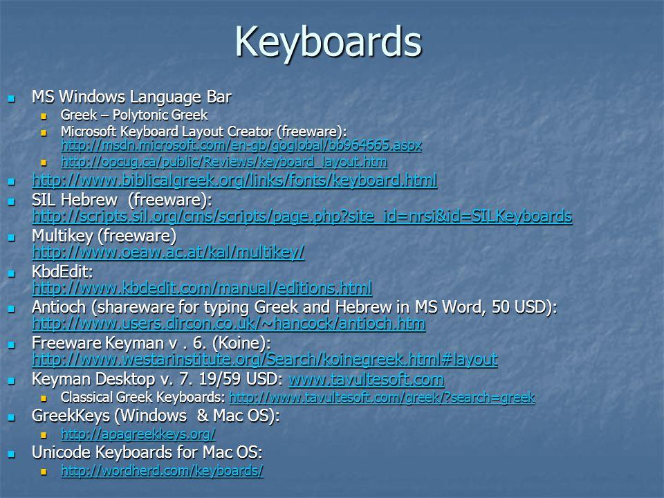 Keyboards MS Windows Language Bar MS Windows Language Bar Greek – Polytonic Greek Greek – Polytonic Greek Microsoft Keyboard Layout Creator (freeware): http://msdn.microsoft.com/en-gb/goglobal/bb964665.aspx Microsoft Keyboard Layout Creator (freeware): http://msdn.microsoft.com/en-gb/goglobal/bb964665.aspx http://msdn.microsoft.com/en-gb/goglobal/bb964665.aspx http://opcug.ca/public/Reviews/keyboard_layout.htm http://opcug.ca/public/Reviews/keyboard_layout.htm http://opcug.ca/public/Reviews/keyboard_layout.htm http://www.biblicalgreek.org/links/fonts/keyboard.html http://www.biblicalgreek.org/links/fonts/keyboard.html http://www.biblicalgreek.org/links/fonts/keyboard.html SIL Hebrew (freeware): http://scripts.sil.org/cms/scripts/page.php site_id=nrsi&id=SILKeyboards SIL Hebrew (freeware): http://scripts.sil.org/cms/scripts/page.php site_id=nrsi&id=SILKeyboards http://scripts.sil.org/cms/scripts/page.php site_id=nrsi&id=SILKeyboards Multikey (freeware) http://www.oeaw.ac.at/kal/multikey/ Multikey (freeware) http://www.oeaw.ac.at/kal/multikey/ http://www.oeaw.ac.at/kal/multikey/ KbdEdit: http://www.kbdedit.com/manual/editions.html KbdEdit: http://www.kbdedit.com/manual/editions.html http://www.kbdedit.com/manual/editions.html Antioch (shareware for typing Greek and Hebrew in MS Word, 50 USD): http://www.users.dircon.co.uk/~hancock/antioch.htm Antioch (shareware for typing Greek and Hebrew in MS Word, 50 USD): http://www.users.dircon.co.uk/~hancock/antioch.htm http://www.users.dircon.co.uk/~hancock/antioch.htm Freeware Keyman v.