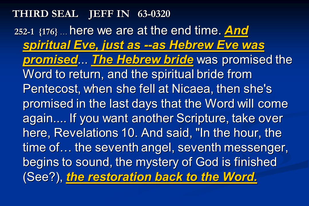 THIRD SEAL JEFF IN 63-0320 252-1 {176} … here we are at the end time. And spiritual Eve, just as --as Hebrew Eve was promised... The Hebrew bride was