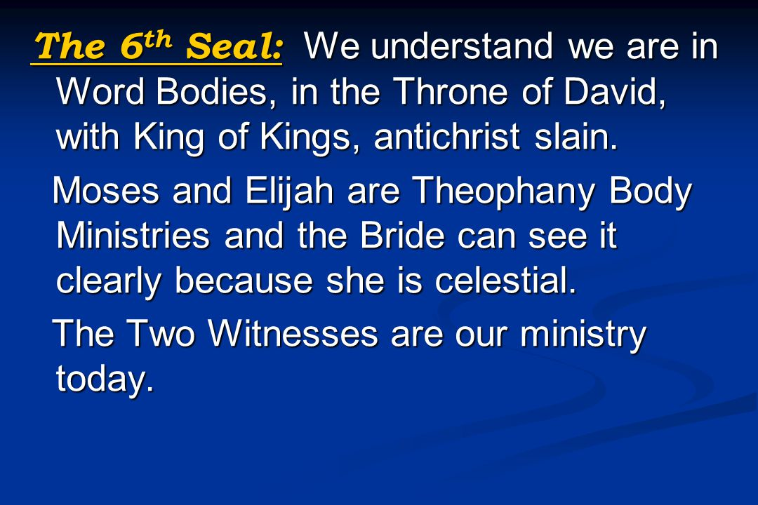 The 6 th Seal: We understand we are in Word Bodies, in the Throne of David, with King of Kings, antichrist slain. Moses and Elijah are Theophany Body