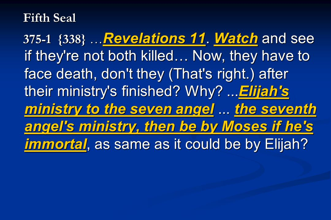 Fifth Seal Fifth Seal 375-1 {338} … Revelations 11. Watch and see if they're not both killed… Now, they have to face death, don't they (That's right.)
