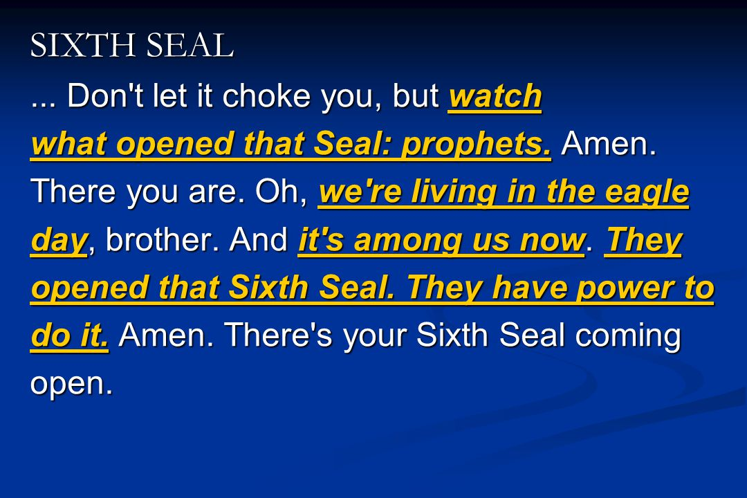 SIXTH SEAL... Don't let it choke you, but watch what opened that Seal: prophets. Amen. There you are. Oh, we're living in the eagle day, brother. And