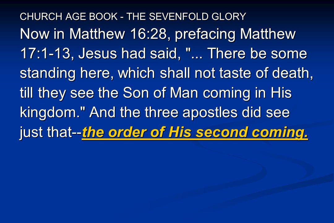 CHURCH AGE BOOK - THE SEVENFOLD GLORY Now in Matthew 16:28, prefacing Matthew 17:1-13, Jesus had said,