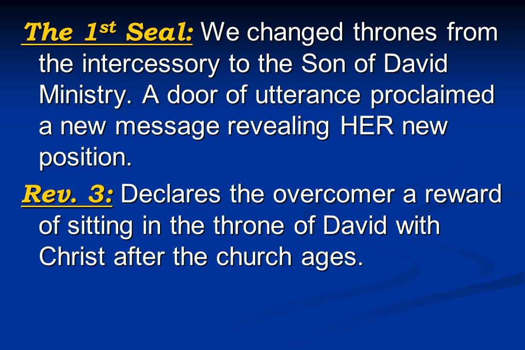 The 1 st Seal: We changed thrones from the intercessory to the Son of David Ministry. A door of utterance proclaimed a new message revealing HER new p
