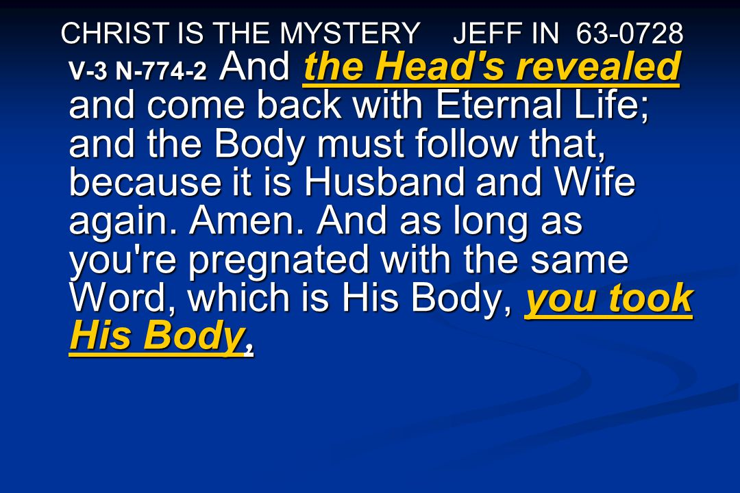 CHRIST IS THE MYSTERY JEFF IN 63-0728 V-3 N-774-2 And the Head's revealed and come back with Eternal Life; and the Body must follow that, because it i