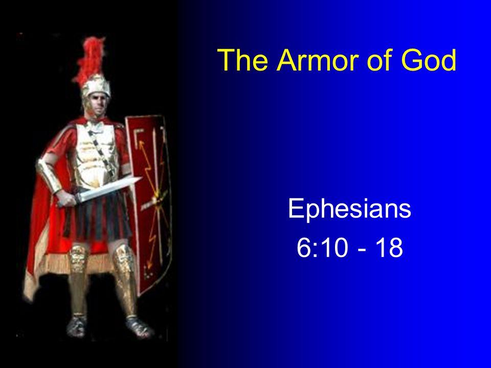 The Armor of God Ephesians 6:10 - 18