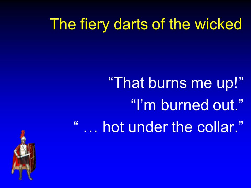 The fiery darts of the wicked That burns me up! I'm burned out. … hot under the collar.
