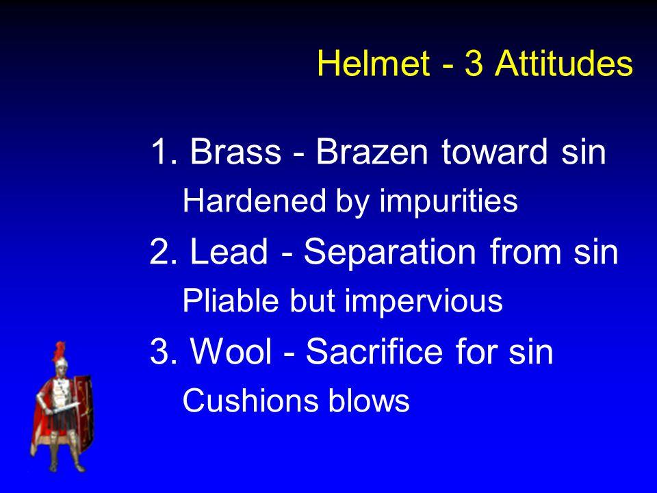 Helmet - 3 Attitudes 1. Brass - Brazen toward sin Hardened by impurities 2. Lead - Separation from sin Pliable but impervious 3. Wool - Sacrifice for