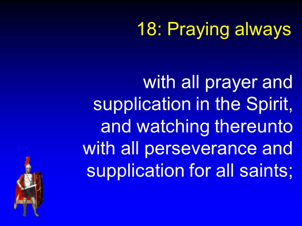 18: Praying always with all prayer and supplication in the Spirit, and watching thereunto with all perseverance and supplication for all saints;