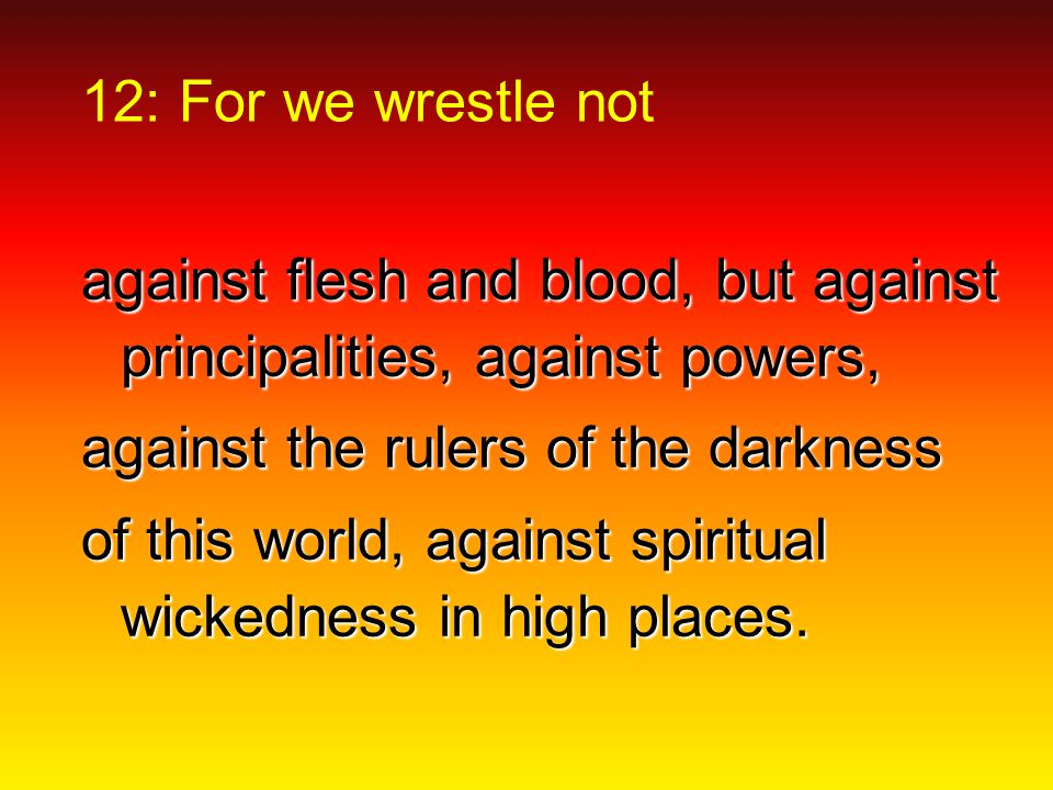 12: For we wrestle not against flesh and blood, but against principalities, against powers, against the rulers of the darkness of this world, against spiritual wickedness in high places.