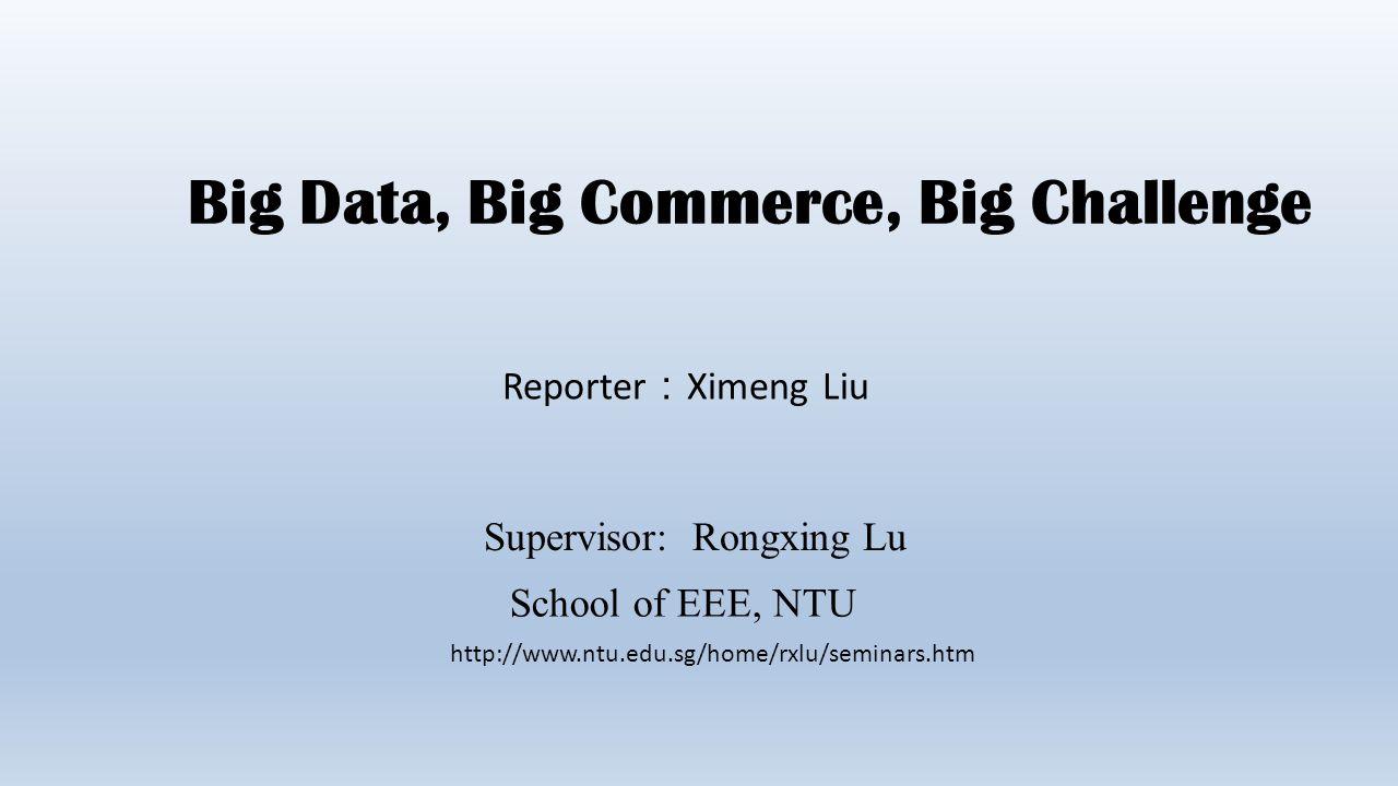 Big Data, Big Commerce, Big Challenge Reporter : Ximeng Liu Supervisor: Rongxing Lu School of EEE, NTU http://www.ntu.edu.sg/home/rxlu/seminars.htm
