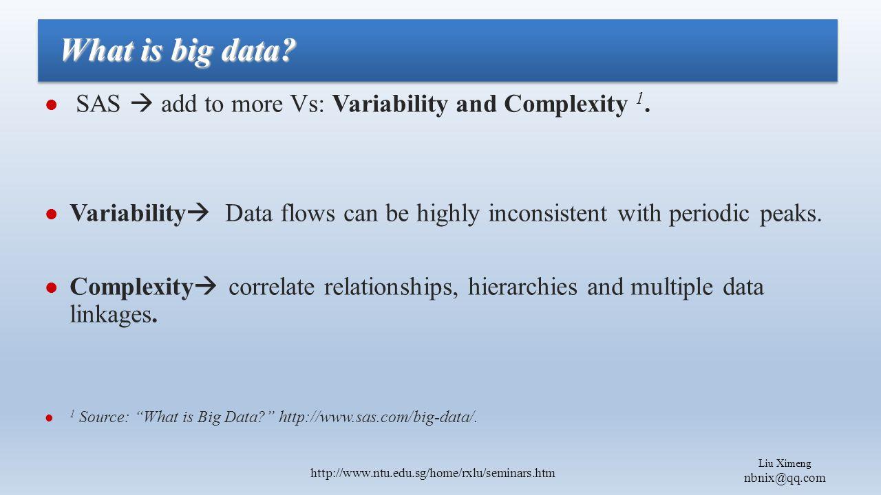 Liu Ximeng nbnix@qq.com http://www.ntu.edu.sg/home/rxlu/seminars.htm SAS  add to more Vs: Variability and Complexity 1.