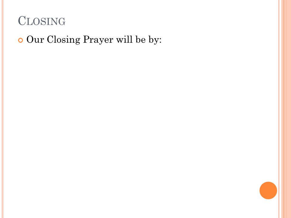 C LOSING Our Closing Prayer will be by: