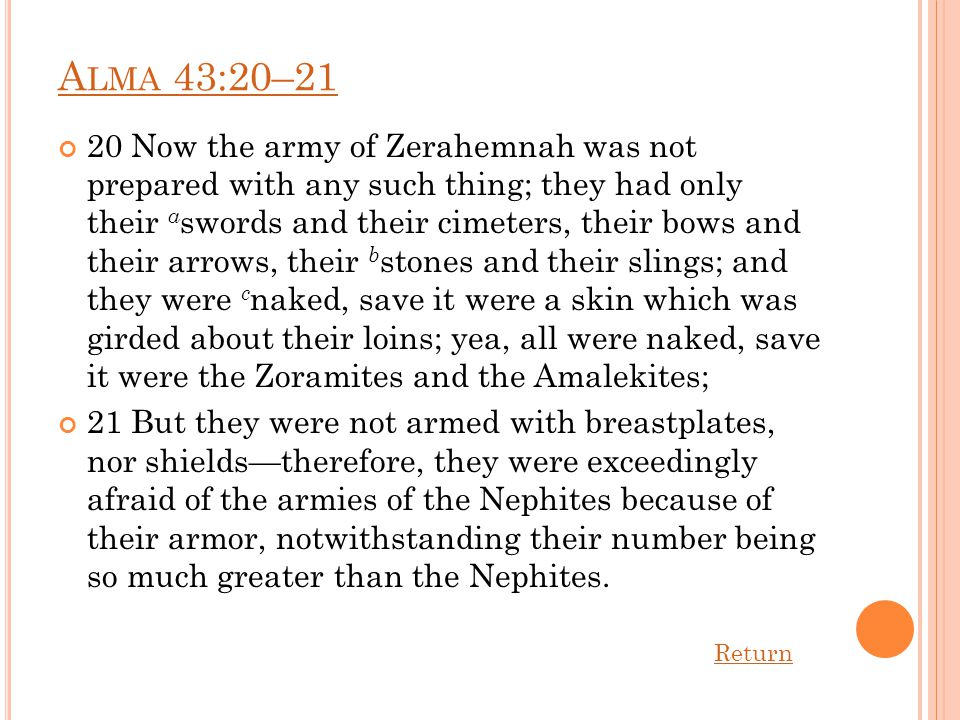 A LMA 43:20–21 20 Now the army of Zerahemnah was not prepared with any such thing; they had only their a swords and their cimeters, their bows and their arrows, their b stones and their slings; and they were c naked, save it were a skin which was girded about their loins; yea, all were naked, save it were the Zoramites and the Amalekites; 21 But they were not armed with breastplates, nor shields—therefore, they were exceedingly afraid of the armies of the Nephites because of their armor, notwithstanding their number being so much greater than the Nephites.