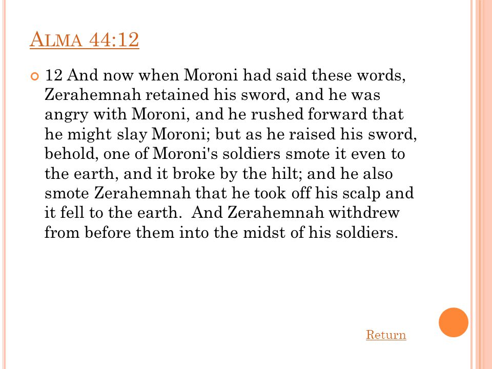 A LMA 44:12 12 And now when Moroni had said these words, Zerahemnah retained his sword, and he was angry with Moroni, and he rushed forward that he might slay Moroni; but as he raised his sword, behold, one of Moroni s soldiers smote it even to the earth, and it broke by the hilt; and he also smote Zerahemnah that he took off his scalp and it fell to the earth.