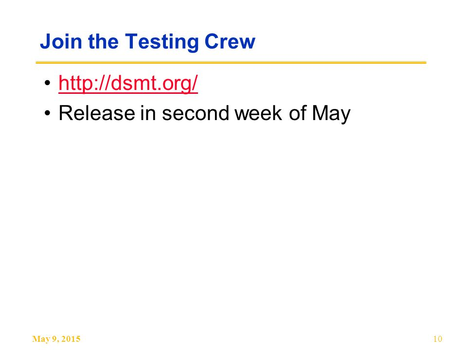 May 9, 201510 Join the Testing Crew http://dsmt.org/ Release in second week of May