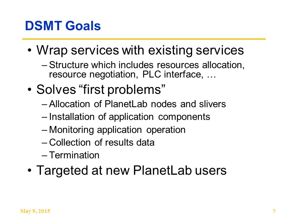 May 9, 20155 DSMT Goals Wrap services with existing services –Structure which includes resources allocation, resource negotiation, PLC interface, … Solves first problems –Allocation of PlanetLab nodes and slivers –Installation of application components –Monitoring application operation –Collection of results data –Termination Targeted at new PlanetLab users