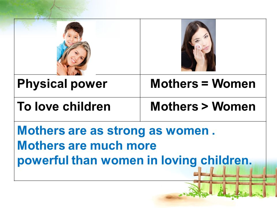 Physical powerMothers = Women To love childrenMothers > Women Mothers are as strong as women.