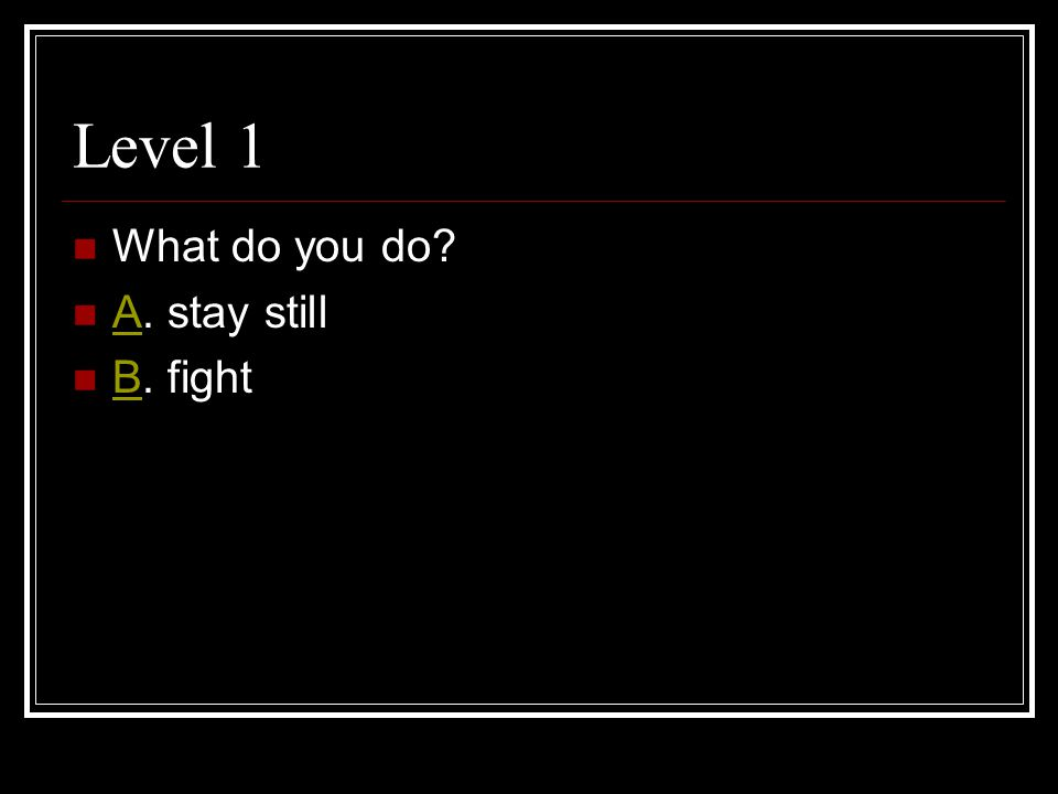 Level 1 What do you do A. stay still A B. fight B