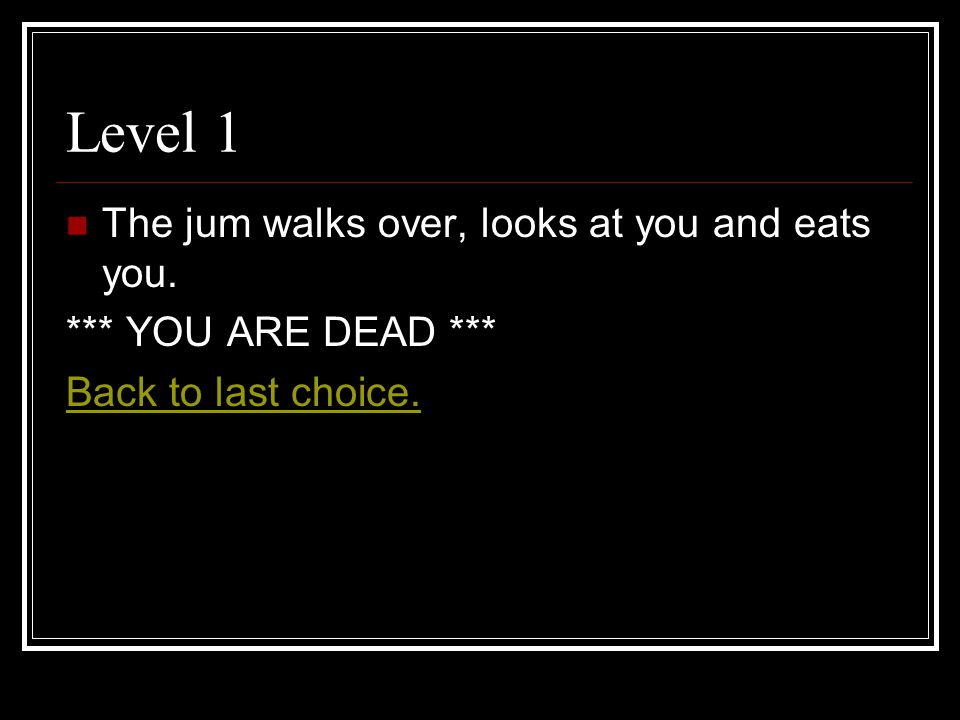 Level 1 The jum walks over, looks at you and eats you. *** YOU ARE DEAD *** Back to last choice.