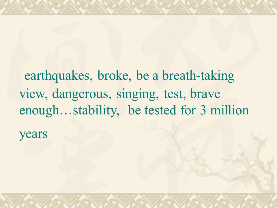 earthquakes, broke, be a breath-taking view, dangerous, singing, test, brave enough … stability, be tested for 3 million years