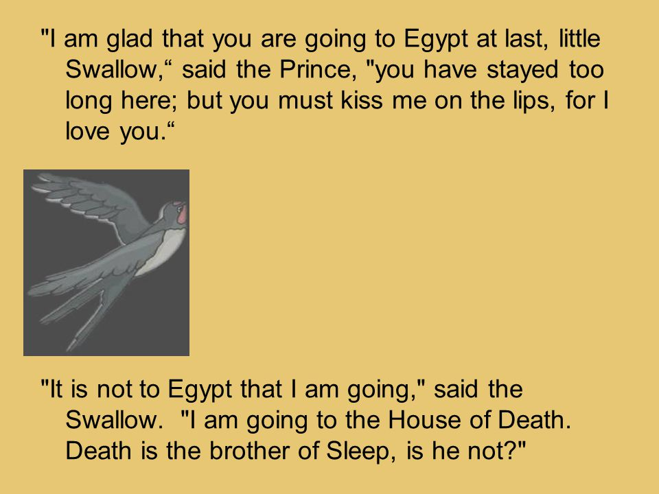 I am glad that you are going to Egypt at last, little Swallow, said the Prince, you have stayed too long here; but you must kiss me on the lips, for I love you. It is not to Egypt that I am going, said the Swallow.