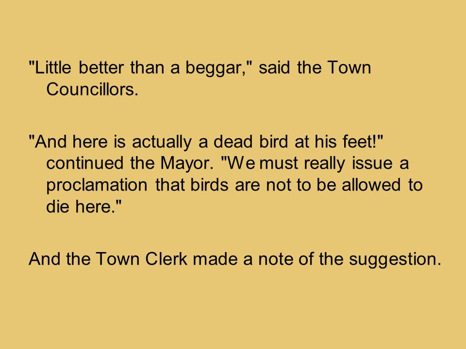 Little better than a beggar, said the Town Councillors.