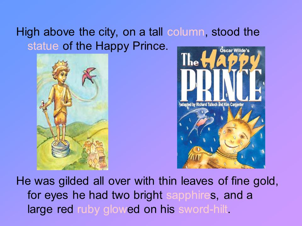 High above the city, on a tall column, stood the statue of the Happy Prince.