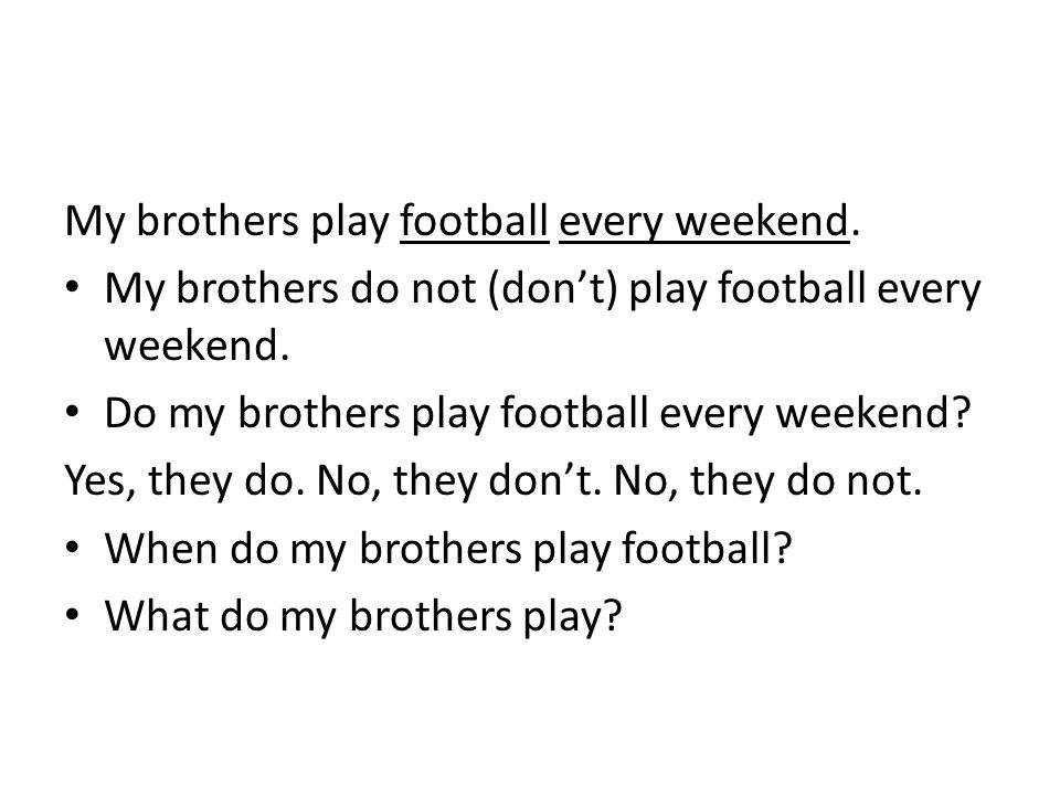 My brothers play football every weekend. My brothers do not (don't) play football every weekend. Do my brothers play football every weekend? Yes, they