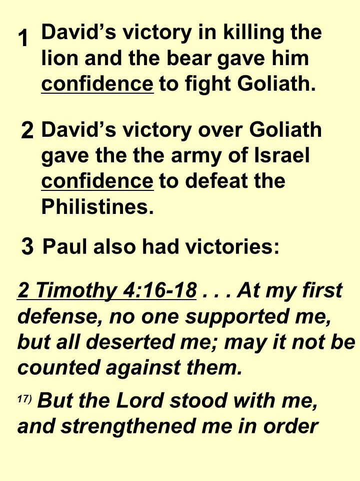 David's victory in killing the lion and the bear gave him confidence to fight Goliath. David's victory over Goliath gave the the army of Israel confid