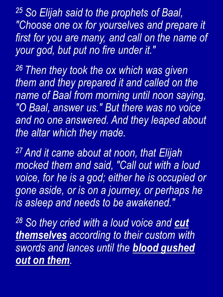 25 So Elijah said to the prophets of Baal, Choose one ox for yourselves and prepare it first for you are many, and call on the name of your god, but put no fire under it. 26 Then they took the ox which was given them and they prepared it and called on the name of Baal from morning until noon saying, O Baal, answer us. But there was no voice and no one answered.