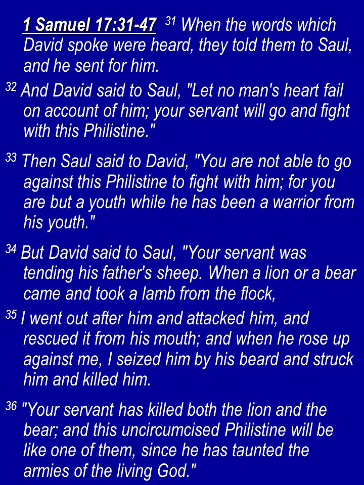 1 Samuel 17:31-47 1 Samuel 17:31-47 31 When the words which David spoke were heard, they told them to Saul, and he sent for him. 32 And David said to