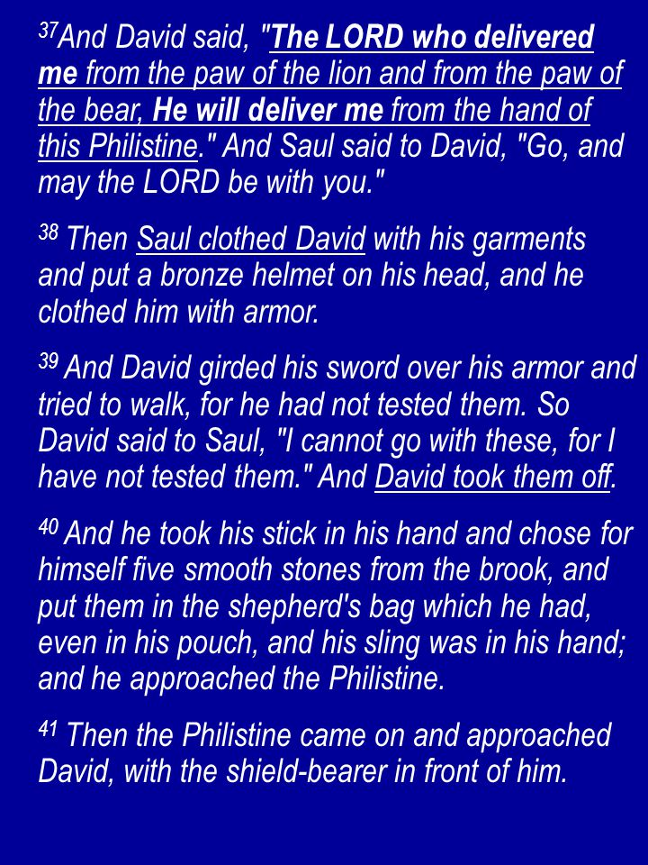 37 And David said, The LORD who delivered me from the paw of the lion and from the paw of the bear, He will deliver me from the hand of this Philistine. And Saul said to David, Go, and may the LORD be with you. 38 Then Saul clothed David with his garments and put a bronze helmet on his head, and he clothed him with armor.