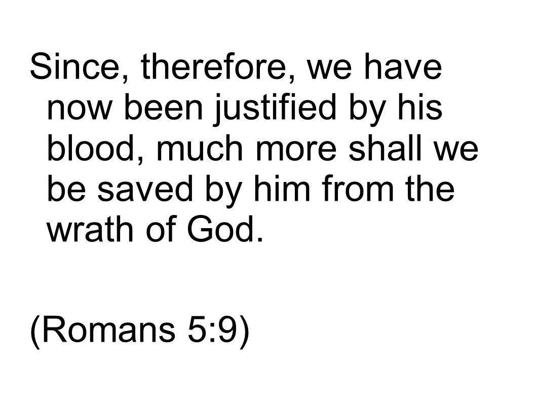 Since, therefore, we have now been justified by his blood, much more shall we be saved by him from the wrath of God.
