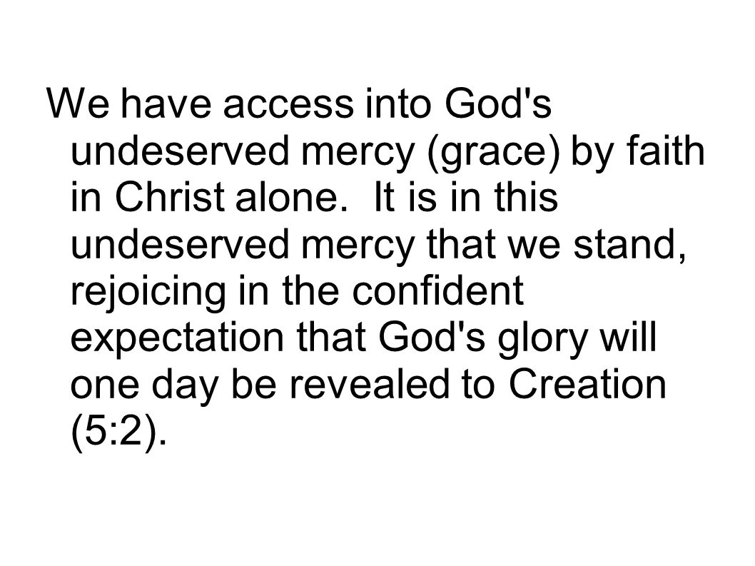 We have access into God s undeserved mercy (grace) by faith in Christ alone.