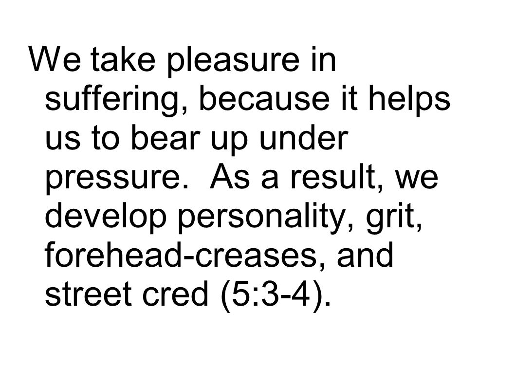 We take pleasure in suffering, because it helps us to bear up under pressure.