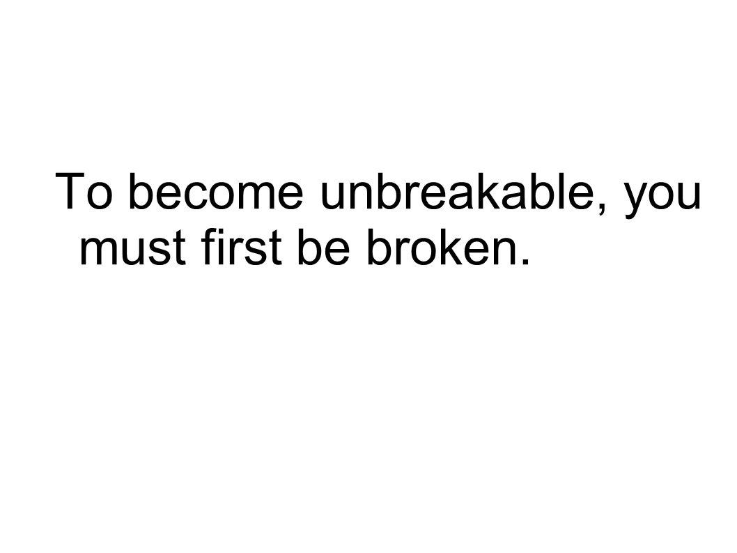 To become unbreakable, you must first be broken.