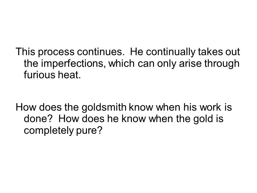 This process continues. He continually takes out the imperfections, which can only arise through furious heat. How does the goldsmith know when his wo