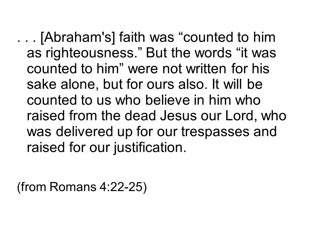 "... [Abraham's] faith was ""counted to him as righteousness."" But the words ""it was counted to him"" were not written for his sake alone, but for ours a"