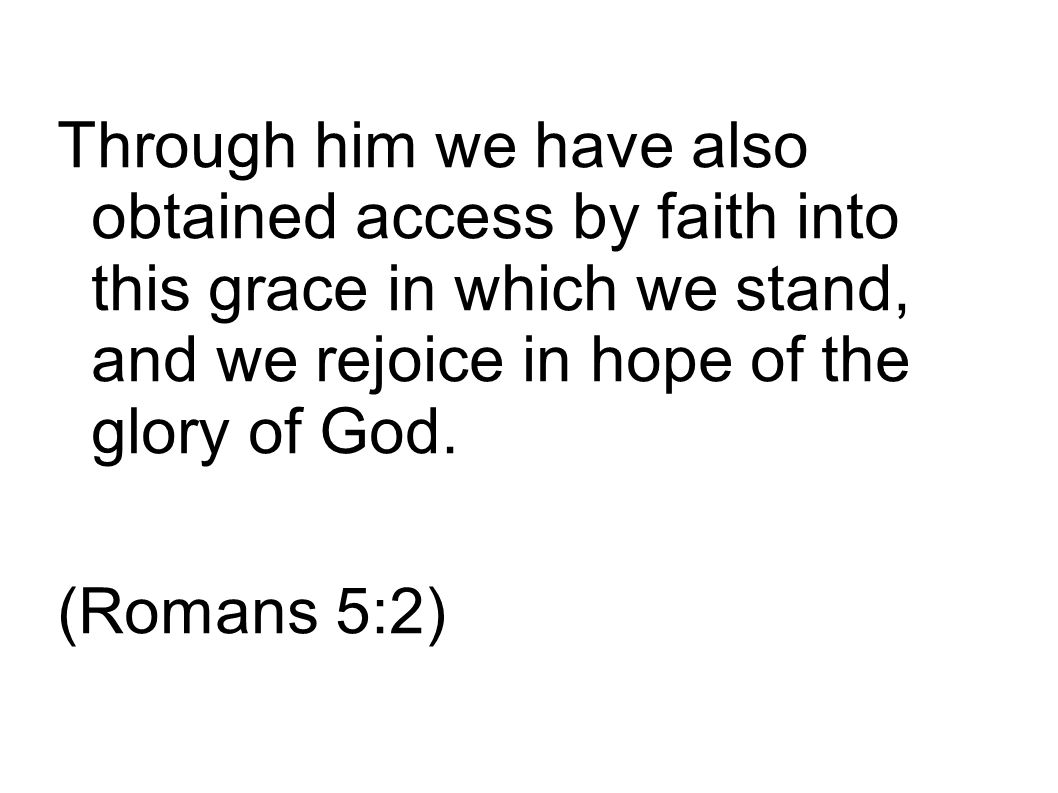 Through him we have also obtained access by faith into this grace in which we stand, and we rejoice in hope of the glory of God.
