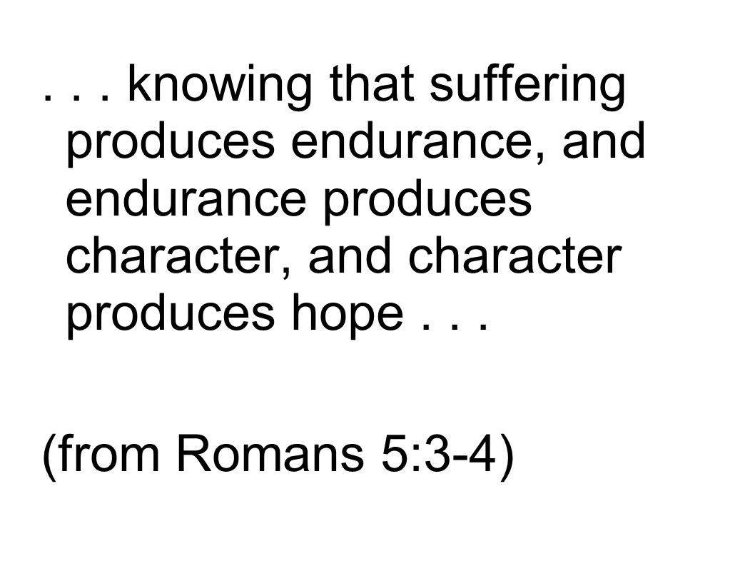 ... knowing that suffering produces endurance, and endurance produces character, and character produces hope... (from Romans 5:3-4)