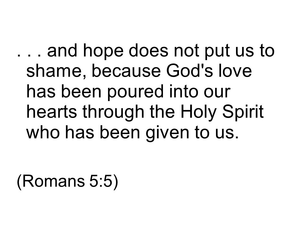 ... and hope does not put us to shame, because God's love has been poured into our hearts through the Holy Spirit who has been given to us. (Romans 5: