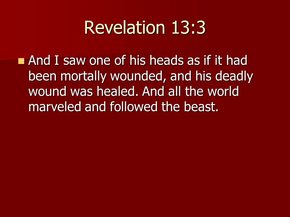 Revelation 13:3 And I saw one of his heads as if it had been mortally wounded, and his deadly wound was healed.