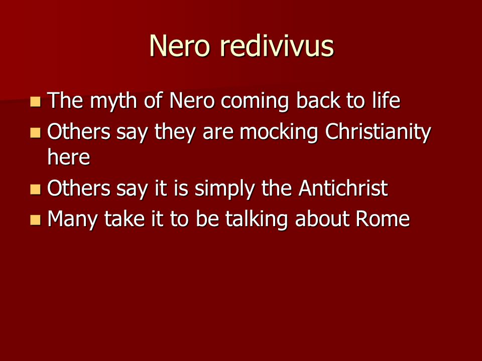 Nero redivivus The myth of Nero coming back to life The myth of Nero coming back to life Others say they are mocking Christianity here Others say they are mocking Christianity here Others say it is simply the Antichrist Others say it is simply the Antichrist Many take it to be talking about Rome Many take it to be talking about Rome