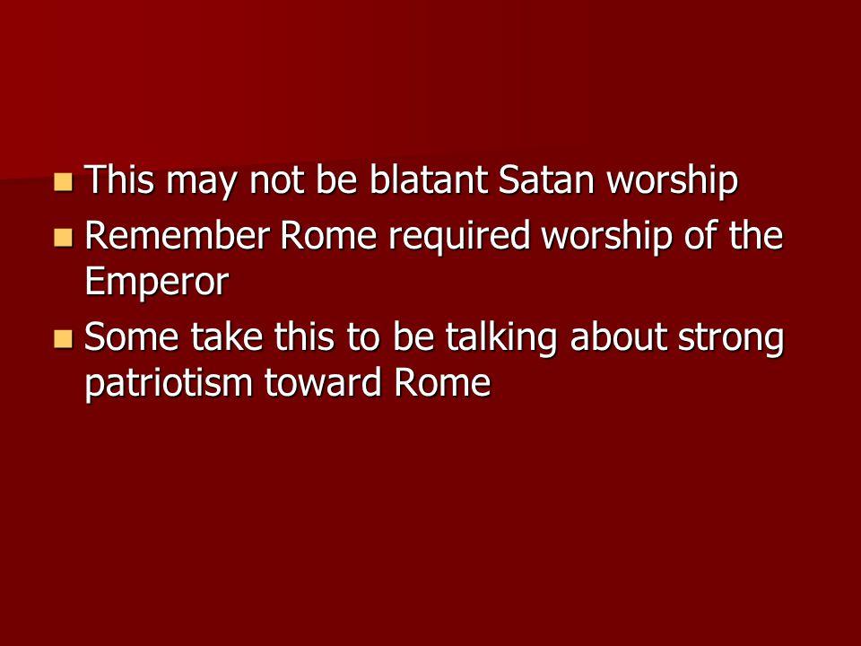 This may not be blatant Satan worship This may not be blatant Satan worship Remember Rome required worship of the Emperor Remember Rome required worsh