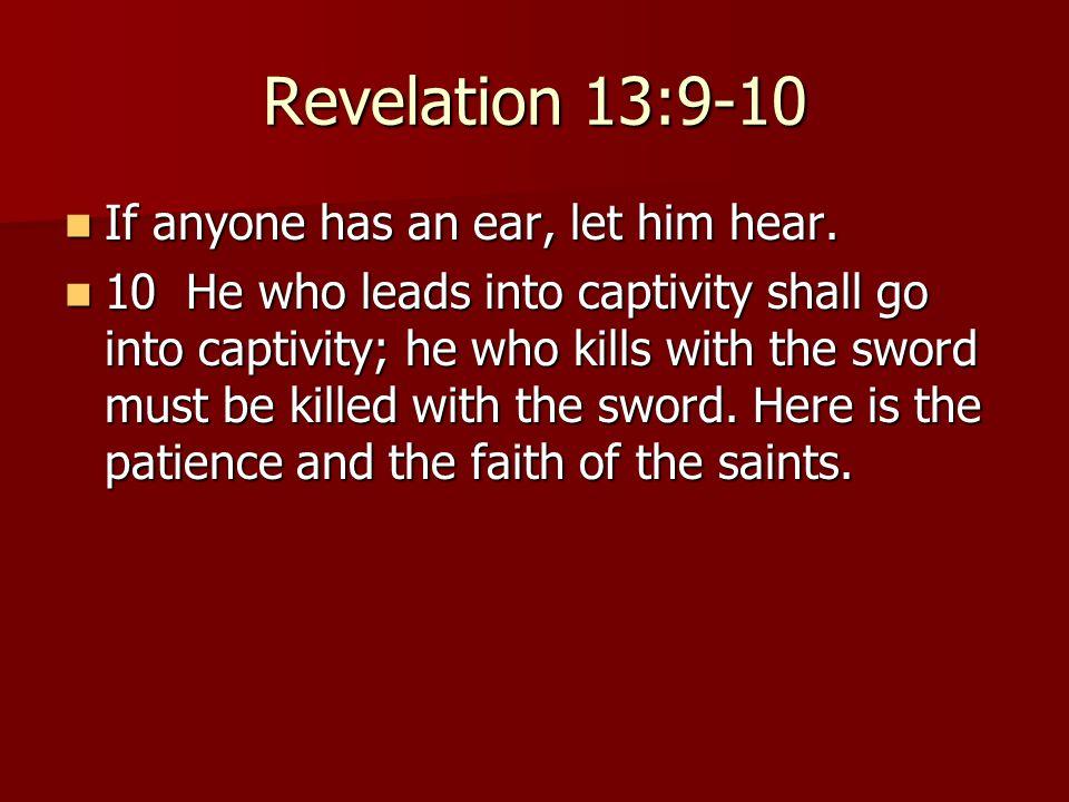 Revelation 13:9-10 If anyone has an ear, let him hear. If anyone has an ear, let him hear. 10 He who leads into captivity shall go into captivity; he