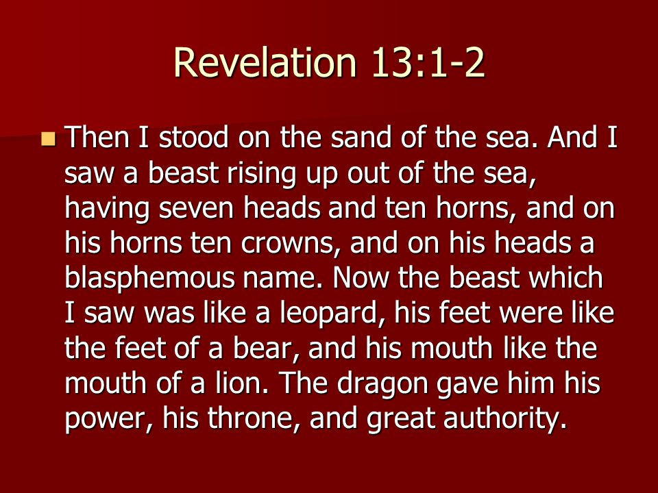 Revelation 13:1-2 Then I stood on the sand of the sea. And I saw a beast rising up out of the sea, having seven heads and ten horns, and on his horns