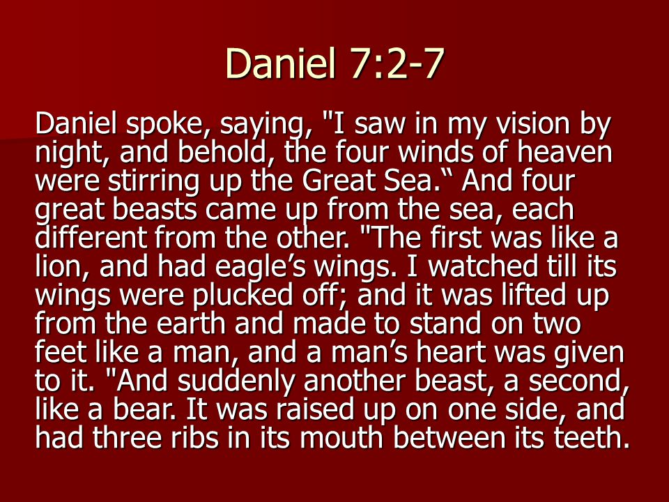 Daniel 7:2-7 Daniel spoke, saying, I saw in my vision by night, and behold, the four winds of heaven were stirring up the Great Sea. And four great beasts came up from the sea, each different from the other.