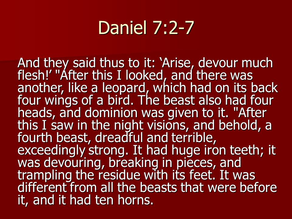 Daniel 7:2-7 And they said thus to it: 'Arise, devour much flesh!' After this I looked, and there was another, like a leopard, which had on its back four wings of a bird.