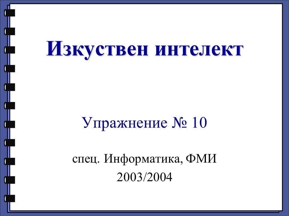 Изкуствен интелект Изкуствен интелект Упражнение № 10 спец. Информатика, ФМИ 2003/2004
